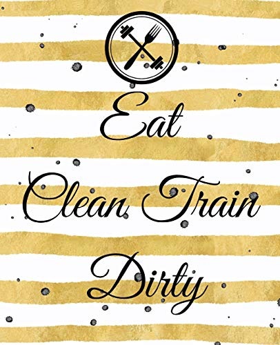 Eat Clean Train Dirty: A Cute Gold 90 Day Health And Fitness Planner Tracker, Workout, Exercise And Food Planning Journal With Blank Fitness Calendar ... For Men And Women To Achieve That Dream Body