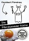 Die Pfandsammler Küche: 10 Wochen günstig Einkaufen und Kochen. Das Kochbuch mit Gesamt-Spar-Konzept.