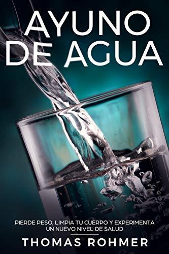 Ayuno de agua : Pierde peso, limpia tu cuerpo y experimenta un ...