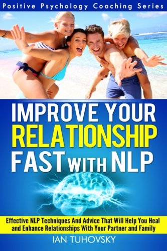 Improve Your Relationship Fast with NLP: Neuro-Linguistic Programming Techniques and Advice That Will Help You Heal Relationships With Your Partner 2 (Positive Psychology Coaching Series)