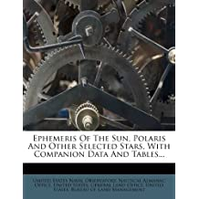 Ephemeris Of The Sun, Polaris And Other Selected Stars, With Companion Data And Tables...