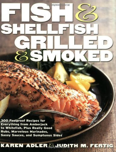 Fish & Shellfish, Grilled & Smoked: 300 Flavor-Filled Recipes, Plus Really Good Sauces, Marinades, Rubs, and Sides (Non) by Adler, Karen, Fertig, Judith M. (2002) Paperback