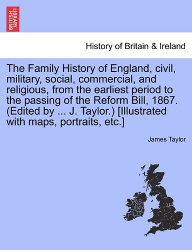 The Family History of England, Civil, Military, Social, Commercial, and Religious, from the Earliest Period to the Passing of the Reform Bill, 1867. (