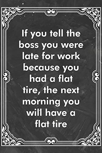 If you tell the boss you were late for work because you had a flat tire, the next morning you will have a flat tire: Blank Lined Journal Coworker ... Original Gag Gift (Funny Office Journals)