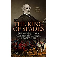 The King of Spades – Life and Military Carrier of General Robert E. Lee: Lee's Early Life, Military Carrier (Battles of the Chickahominy, Manassas, Chancellorsville ... & Tributes to General Lee (English Edition)