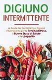 Digiuno Intermittente: La Guida Per Principianti al Digiuno Intermittente per la Perdita di Peso, il Buono Stato di Salute e la Longevità