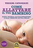 Come allattare il tuo bambino. Guida pratica all'allattamento