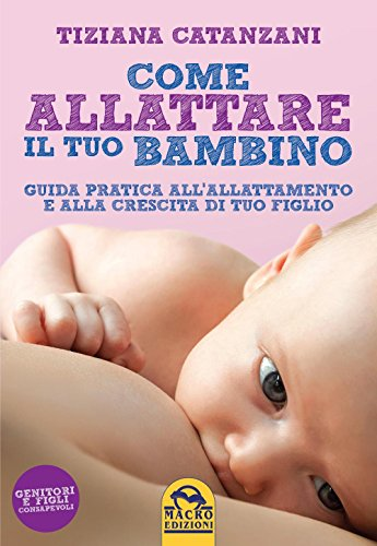 Come allattare il tuo bambino. Guida pratica all'allattamento e alla crescita di tuo figlio