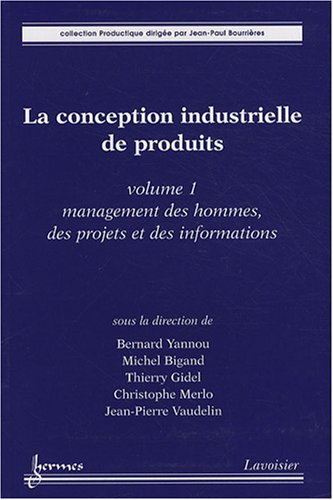 La conception industrielle de produits : Volume 1, Management des hommes, des projets et des informations