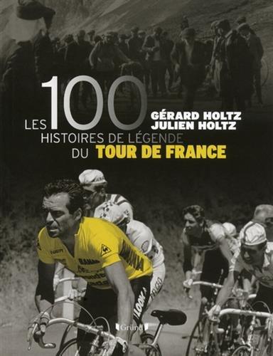 Les 100 histoires de légende du Tour de France par Gérard Holtz, Julien Holtz