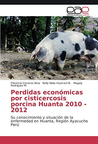 Perdidas económicas por cisticercosis porcina Huanta 2010 - 2012: Su conocimiento y situación de la enfermedad en Huanta, Región Ayacucho Perú por Florencio Cisneros Nina