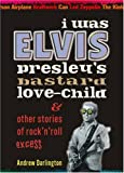 I WAS ELVIS PRESLEY'S BASTARD LOVE CHILD: Other Stories of Rock'n'roll Excess