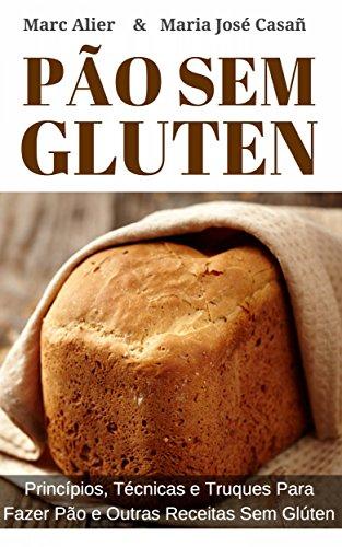 Pão Sem Glúten: Princípios, técnicas e truques para fazer pão e outras receitas sem