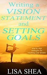 Writing a Vision Statement And Setting Goals: Step by step strategies for reaching your dreams