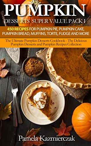 Pumpkin Desserts Super Value Pack I - 450 Recipes For Pumpkin Pie, Pumpkin Cake, Pumpkin Bread, Muffins, Torte, Fudge and More (The Ultimate Pumpkin Desserts ... Recipes Collection 13) (English Edition)