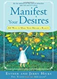 Manifest Your Desires: 365 Ways to Make Your Dreams a Reality by Hicks, Esther, Hicks, Jerry (6/1/2008)