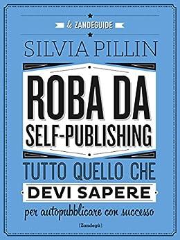 Roba da Self-publishing: Tutto quello che devi sapere per autopubblicare con successo di [Pillin, Silvia]