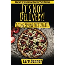 It's Not Delivery! Going Beyond the Pizza Pie: A Variety of Spectacular Gourmet Pizza Recipes