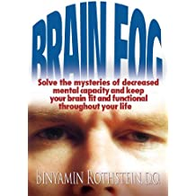 Brain Fog: Solve the Mysteries of Decreased Mental Capacity and Keep Your Brain Fit and Functional Throughout Your Life