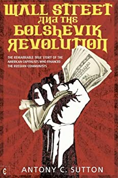 Wall Street and the Bolshevik Revolution: The Remarkable True Story of the American Capitalists Who Financed the Russian Communists von [Sutton, Antony C.]