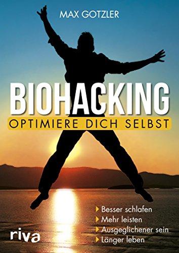 Biohacking - Optimiere dich selbst: Besser schlafen. Mehr leisten. Ausgeglichener sein. Länger leben