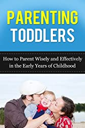 Parenting Toddlers: How to Parent Wisely and Effectively in the Early Years of Childhood (From the ages of 1 to 3 years) (Parenting  Advice) (English Edition)