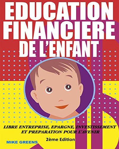EDUCATION FINANCIERE DE L'ENFANT: Libre entreprise, Epargne, Investissement et préparation pour l'avenir par Mike Greens