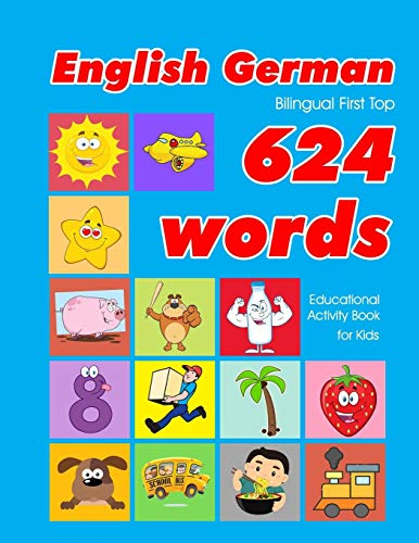 English - German Bilingual First Top 624 Words Educational Activity Book for Kids: Easy vocabulary learning flashcards best for infants babies ... (624 Basic First Words for Children, Band 2)