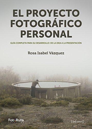 El proyecto fotográfico personal : guía completa para su desarrollo : de la idea a la presentación por Rosa Isabel Vázquez López