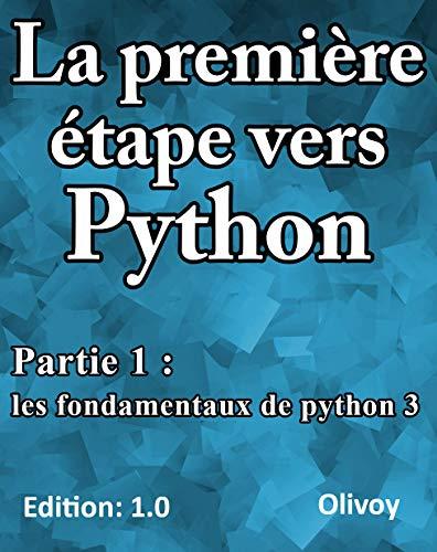 La première étape vers Python partie 1: Les fondamentaux de python 3 (French Edition)