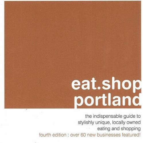 Eat.Shop.Portland: The Indispensible Guide to Stylishly Unique, Locally Owned Eating And Shopping: The Indispensible Guide to Stylishly Unique. Independent Eating + Shopping Establishments