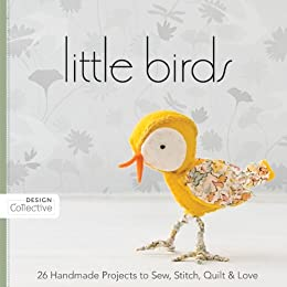 Little Birds: 26 Handmade Projects to Sew, Stitch, Quilt & Love (Design Collective) by [C&T Publishing's Design Collective]