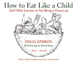 How to Eat Like a Child: And Other Lessons in Not Being a Grown-up by [Ephron, Delia]