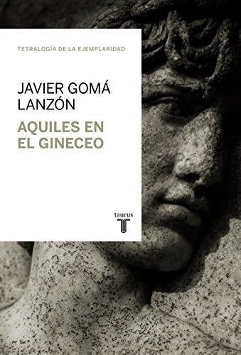 Aquiles en el Gineceo (Tetralogía de la Ejemplaridad) por Javier Gomá Lanzón