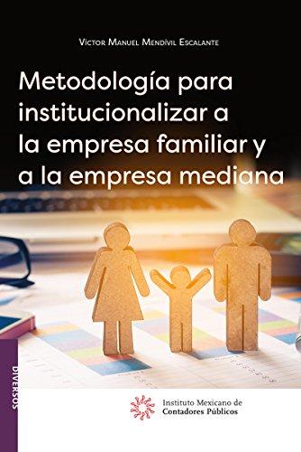 Metodología para institucionalizar a la empresa familiar y a la empresa mediana por Víctor Manuel Mendívil Escalante