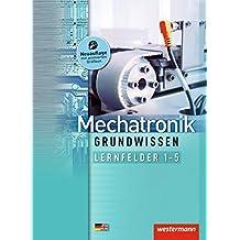Mechatronik Grundwissen: Lernfelder 1-5: Schülerband, 2. Auflage, 2013 (Mechatronik nach Lernfeldern, Band 1)