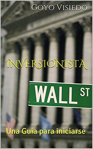 Inversionista: Una Guía para iniciarse por Goyo Visiedo