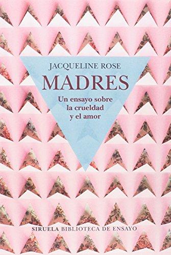 Madres. Un ensayo sobre la crueldad (Biblioteca de Ensayo / Serie mayor) por Jacqueline Rose