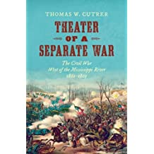 Theater of a Separate War: The Civil War West of the Mississippi River, 1861-1865 (Littlefield History of the Civil War Era)