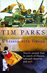 A Season with Verona: Travels around Italy in search of illusion, national character and goals by Tim Parks (2002-08-05)
