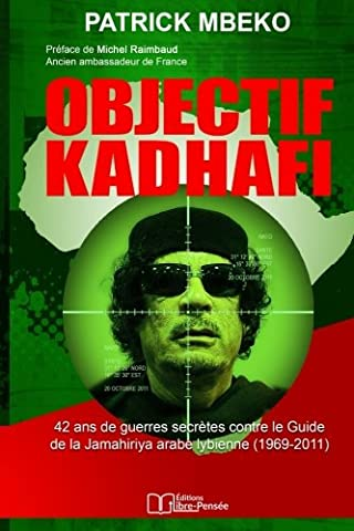 Objectif Kadhafi: 42 ans de guerres secrètes contre le Guide