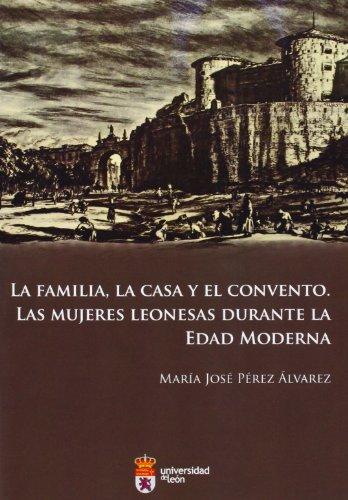 Descargar Libro La familia, la casa y el convento. Las mujeres leonesas durante la edad moderna de María José Pérez Álvarez