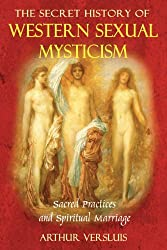 The Secret History of Western Sexual Mysticism: Sacred Practices and Spiritual Marriage by Arthur Versluis (2008-03-25)