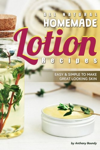 All Natural Homemade Lotion Recipes: Easy Simple to Make Great Looking Skin
