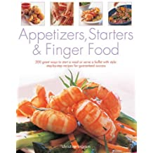 Appetizers, Starters and Finger Food: 200 Great Ways to Start a Meal or Serve a Buffet with Style; Step-by-Step Recipes for Guaranteed Success