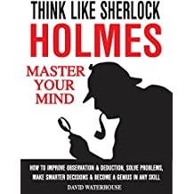 Think Like Sherlock Holmes: How To Improve Observation & Deduction, Solve Problems, Make Smarter Decisions And Become a Genius In Any Skill (MASTER YOUR MIND) (English Edition)