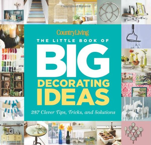 Country Living The Little Book Of Big Decorating Ideas 287 Clever Tips Tricks And Solutions