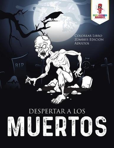 Despertar A Los Muertos: Colorear Libro Zombies Edición Adultos por Coloring Bandit