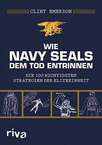 Wie Navy SEALS dem Tod entrinnen: Die 100 wichtigsten Strategien der Eliteeinheit -