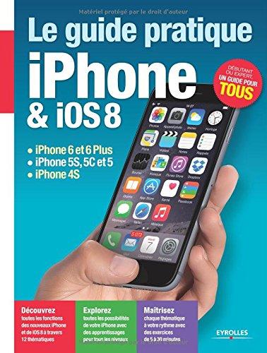 Le Guide pratique iPhone et iOS 8: iPhone 6 et 6Plus - iPhone 5S, 5C et 5 - iPhone 4S. Dbutant ou expert, un guide pour tous.